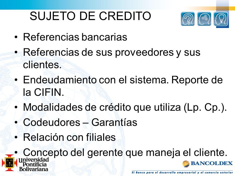 SUJETO DE CREDITO Referencias bancarias Referencias de sus proveedores y sus clientes. Endeudamiento con el sistema. Reporte de la CIFIN. Modalidades