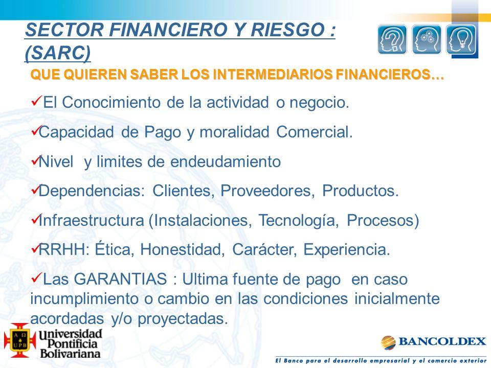 SECTOR FINANCIERO Y RIESGO : (SARC) QUE QUIEREN SABER LOS INTERMEDIARIOS FINANCIEROS… El Conocimiento de la actividad o negocio. Capacidad de Pago y m