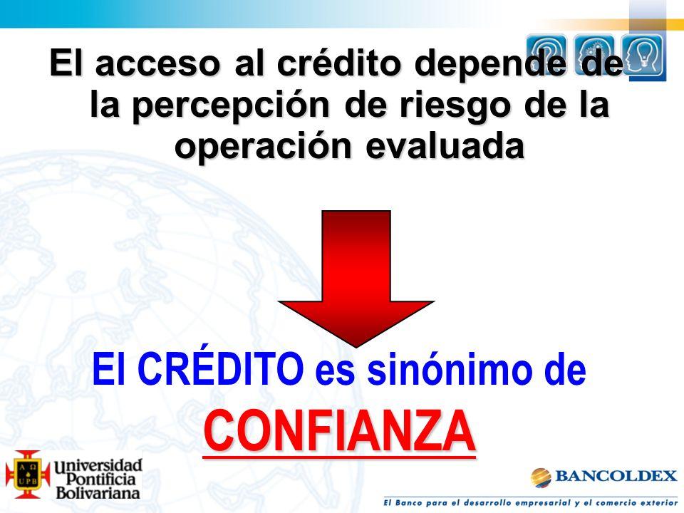 El acceso al crédito depende de la percepción de riesgo de la operación evaluada El CRÉDITO es sinónimo deCONFIANZA