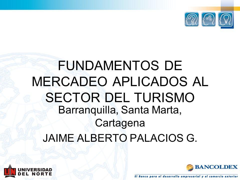 FUNDAMENTOS DE MERCADEO APLICADOS AL SECTOR DEL TURISMO Barranquilla, Santa Marta, Cartagena JAIME ALBERTO PALACIOS G.