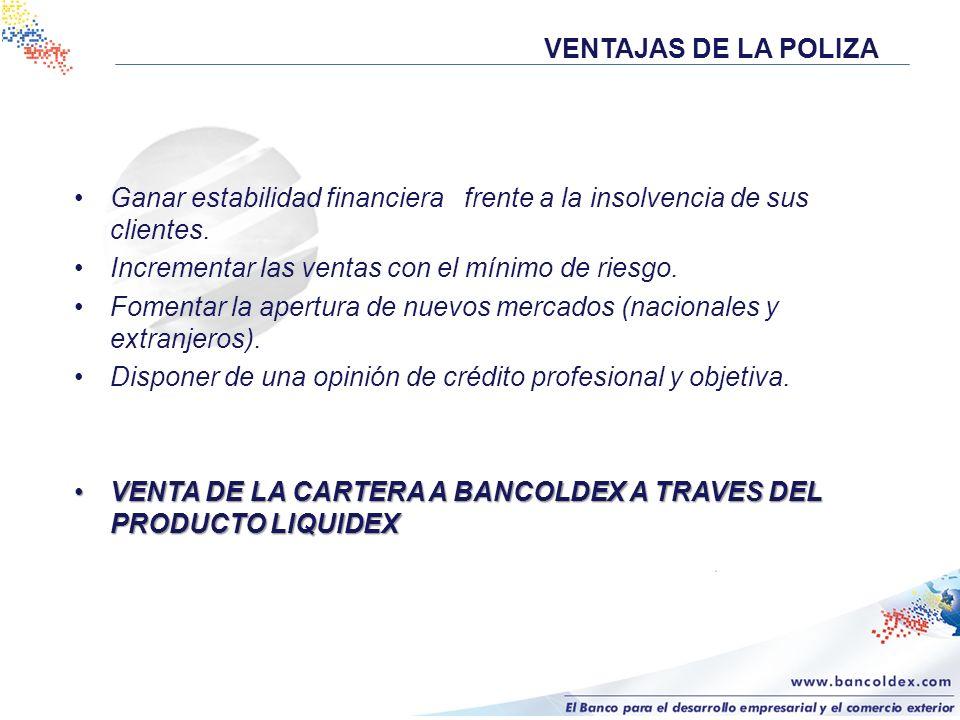 VENTAJAS DE LA POLIZA Ganar estabilidad financiera frente a la insolvencia de sus clientes. Incrementar las ventas con el mínimo de riesgo. Fomentar l