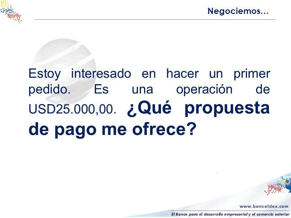 Negociemos… Estoy interesado en hacer un primer pedido. Es una operación de USD25.000,00. ¿Qué propuesta de pago me ofrece?