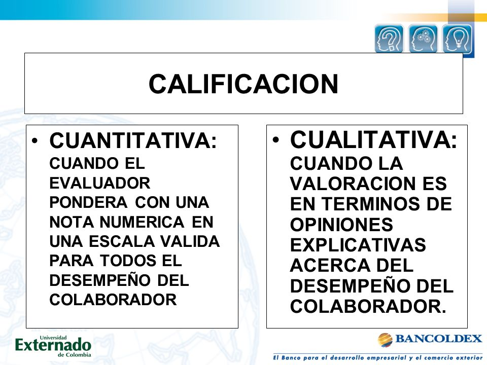 CALIFICACION CUANTITATIVA: CUANDO EL EVALUADOR PONDERA CON UNA NOTA NUMERICA EN UNA ESCALA VALIDA PARA TODOS EL DESEMPEÑO DEL COLABORADOR CUALITATIVA: CUANDO LA VALORACION ES EN TERMINOS DE OPINIONES EXPLICATIVAS ACERCA DEL DESEMPEÑO DEL COLABORADOR.