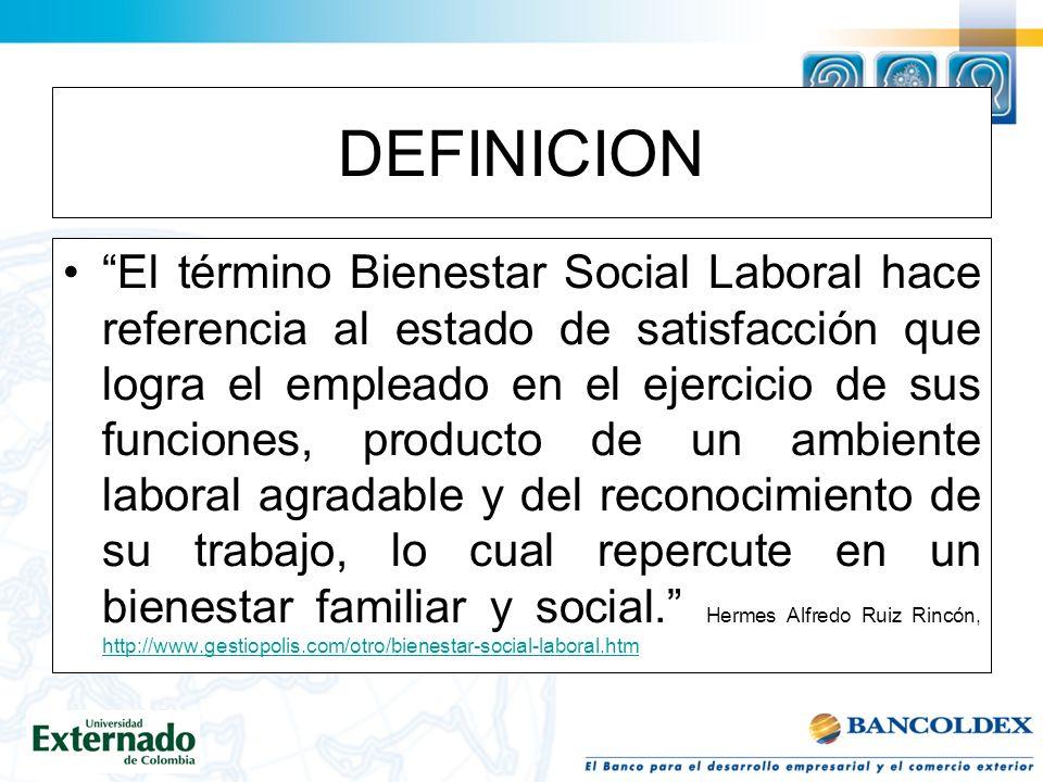 DEFINICION El término Bienestar Social Laboral hace referencia al estado de satisfacción que logra el empleado en el ejercicio de sus funciones, producto de un ambiente laboral agradable y del reconocimiento de su trabajo, lo cual repercute en un bienestar familiar y social.