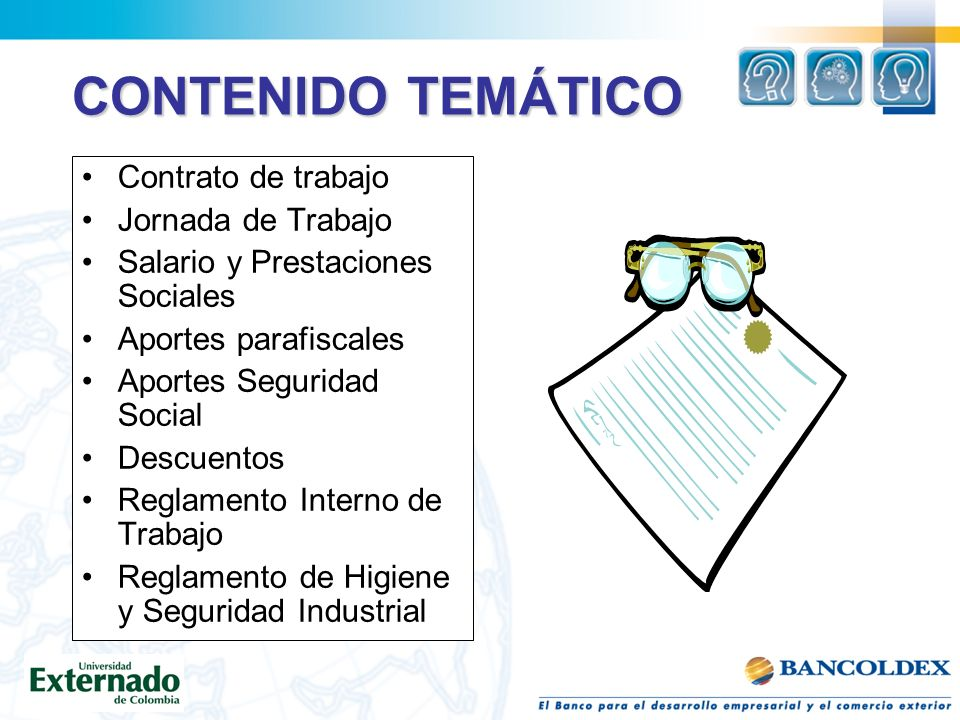 CONTENIDO TEMÁTICO Contrato de trabajo Jornada de Trabajo Salario y Prestaciones Sociales Aportes parafiscales Aportes Seguridad Social Descuentos Reglamento Interno de Trabajo Reglamento de Higiene y Seguridad Industrial