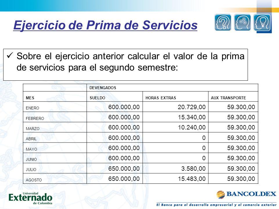 Ejercicio de Prima de Servicios Sobre el ejercicio anterior calcular el valor de la prima de servicios para el segundo semestre: DEVENGADOS MESSUELDOHORAS EXTRASAUX TRANSPORTE ENERO 600.000,0020.729,0059.300,00 FEBRERO 600.000,0015.340,0059.300,00 MARZO 600.000,0010.240,0059.300,00 ABRIL 600.000,00059.300,00 MAYO 600.000,00059.300,00 JUNIO 600.000,00059.300,00 JULIO 650.000,003.580,0059.300,00 AGOSTO 650.000,0015.483,0059.300,00