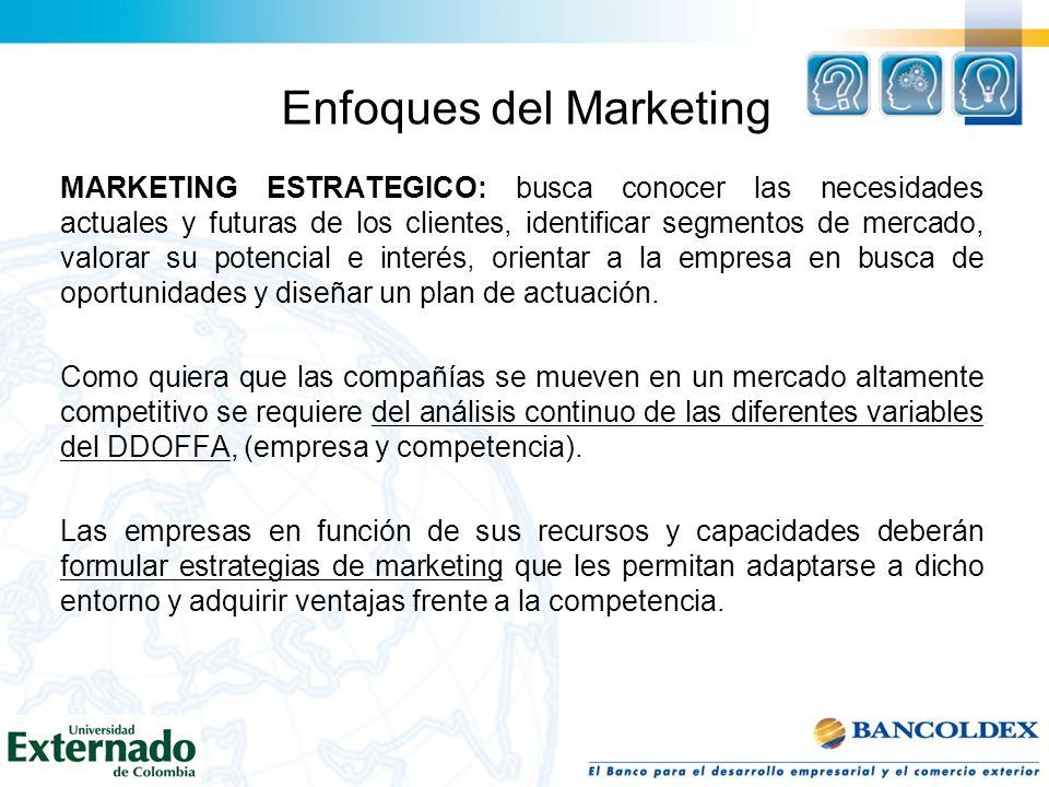 Enfoques del Marketing MARKETING ESTRATEGICO: busca conocer las necesidades actuales y futuras de los clientes, identificar segmentos de mercado, valo