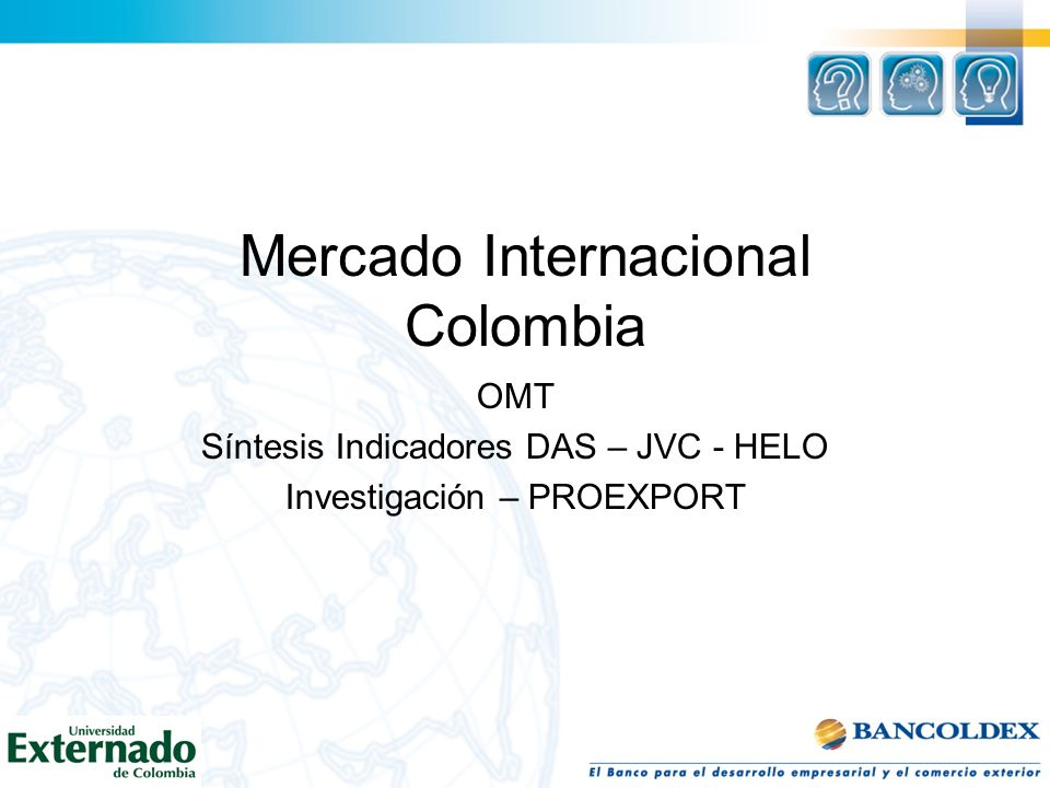 Mercado Internacional Colombia OMT Síntesis Indicadores DAS – JVC - HELO Investigación – PROEXPORT