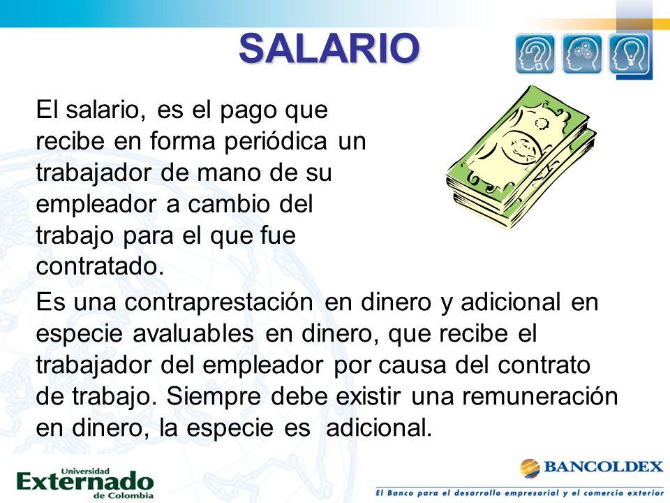 SALARIO El salario, es el pago que recibe en forma periódica un trabajador de mano de su empleador a cambio del trabajo para el que fue contratado. Es