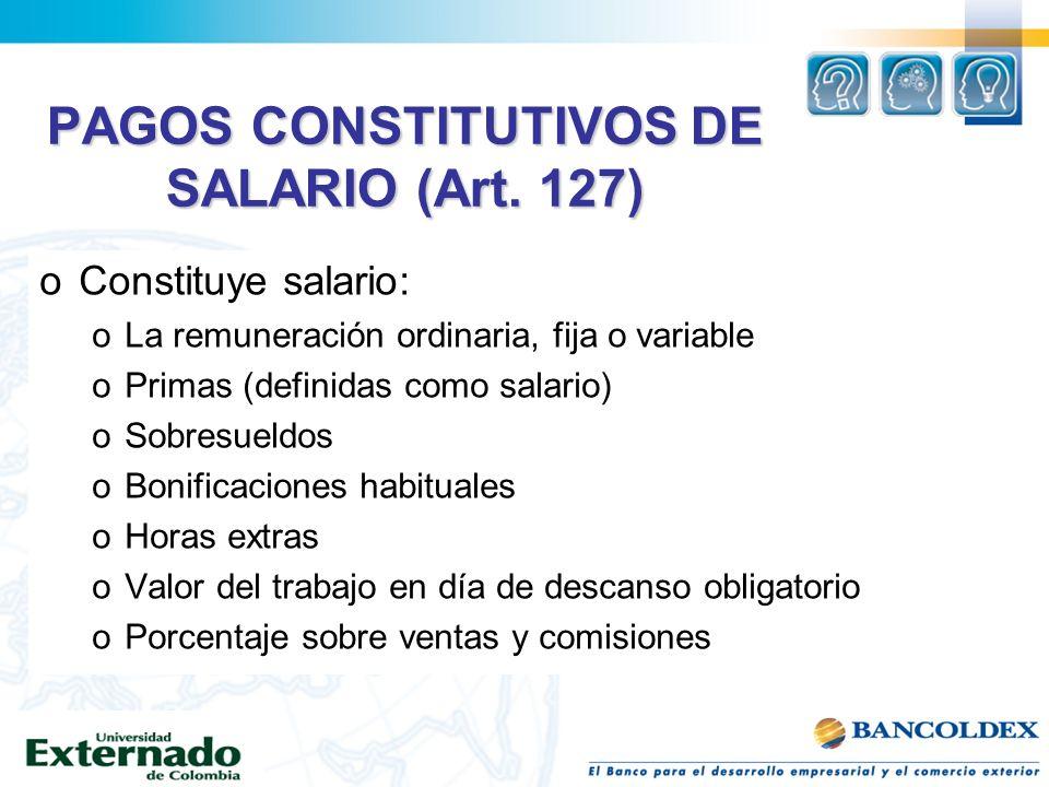 PAGOS CONSTITUTIVOS DE SALARIO (Art. 127) oConstituye salario: oLa remuneración ordinaria, fija o variable oPrimas (definidas como salario) oSobresuel