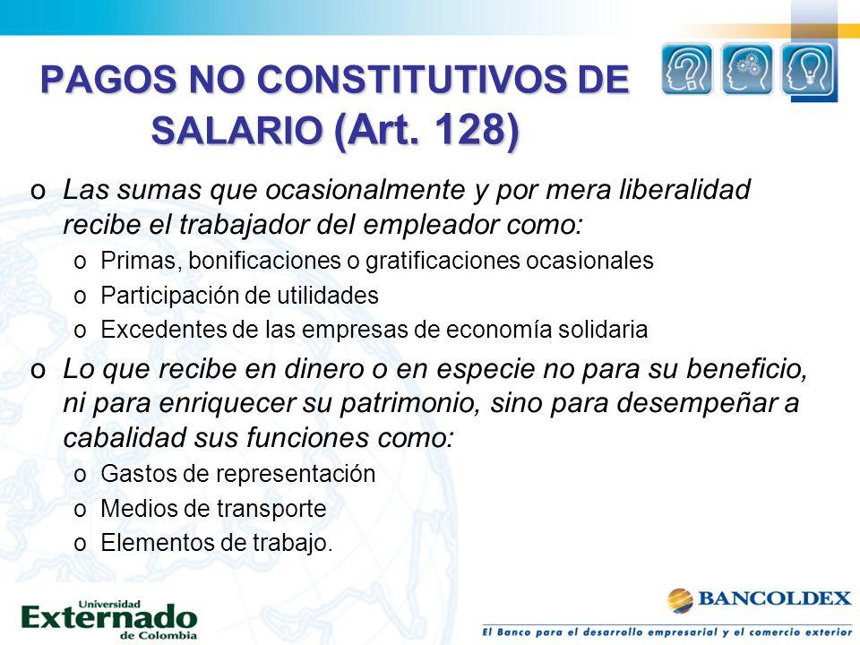 PAGOS NO CONSTITUTIVOS DE SALARIO (Art. 128) oLas sumas que ocasionalmente y por mera liberalidad recibe el trabajador del empleador como: oPrimas, bo