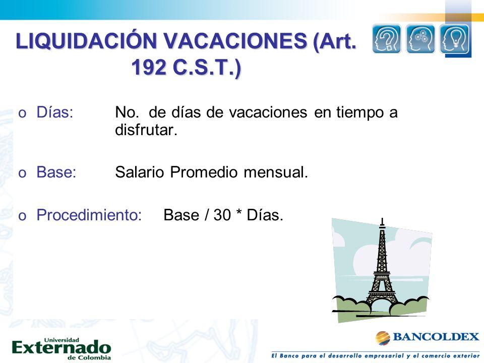 LIQUIDACIÓN VACACIONES (Art. 192 C.S.T.) o Días:No. de días de vacaciones en tiempo a disfrutar. o Base: Salario Promedio mensual. o Procedimiento:Bas