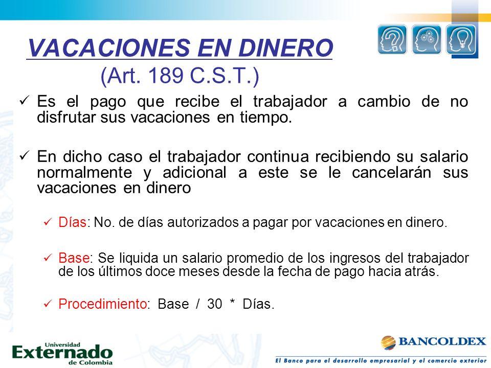 VACACIONES EN DINERO (Art. 189 C.S.T.) Es el pago que recibe el trabajador a cambio de no disfrutar sus vacaciones en tiempo. En dicho caso el trabaja