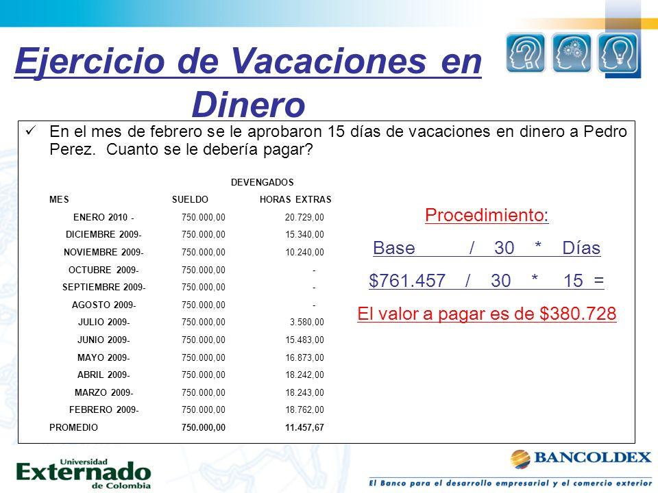 Ejercicio de Vacaciones en Dinero En el mes de febrero se le aprobaron 15 días de vacaciones en dinero a Pedro Perez. Cuanto se le debería pagar? Proc