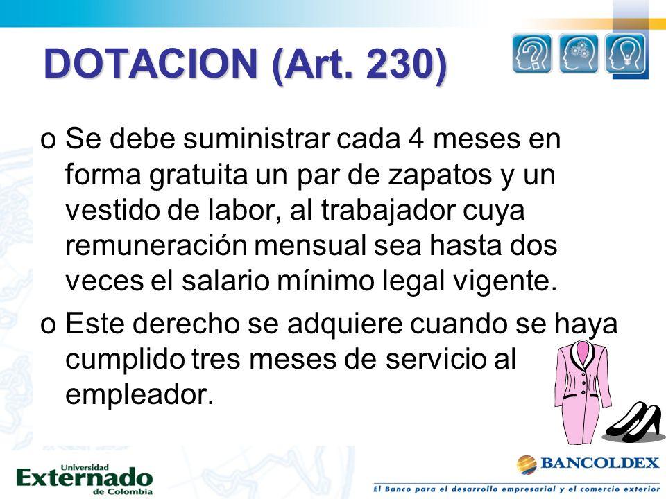 DOTACION (Art. 230) oSe debe suministrar cada 4 meses en forma gratuita un par de zapatos y un vestido de labor, al trabajador cuya remuneración mensu
