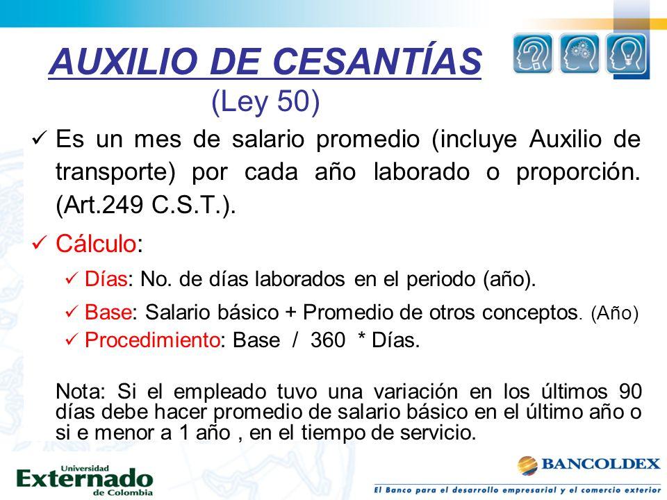 AUXILIO DE CESANTÍAS (Ley 50) Es un mes de salario promedio (incluye Auxilio de transporte) por cada año laborado o proporción. (Art.249 C.S.T.). Cálc