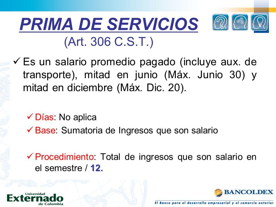 PRIMA DE SERVICIOS (Art. 306 C.S.T.) Es un salario promedio pagado (incluye aux. de transporte), mitad en junio (Máx. Junio 30) y mitad en diciembre (