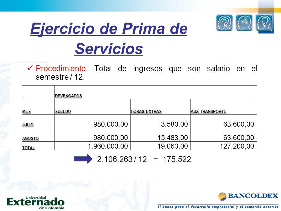 Ejercicio de Prima de Servicios Procedimiento: Total de ingresos que son salario en el semestre / 12. 2.106.263 / 12= 175.522 DEVENGADOSMESSUELDO HORA