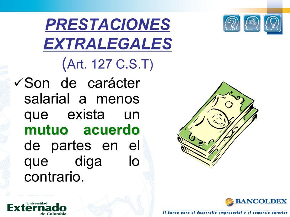 PRESTACIONES EXTRALEGALES ( Art. 127 C.S.T) mutuo acuerdo Son de carácter salarial a menos que exista un mutuo acuerdo de partes en el que diga lo con