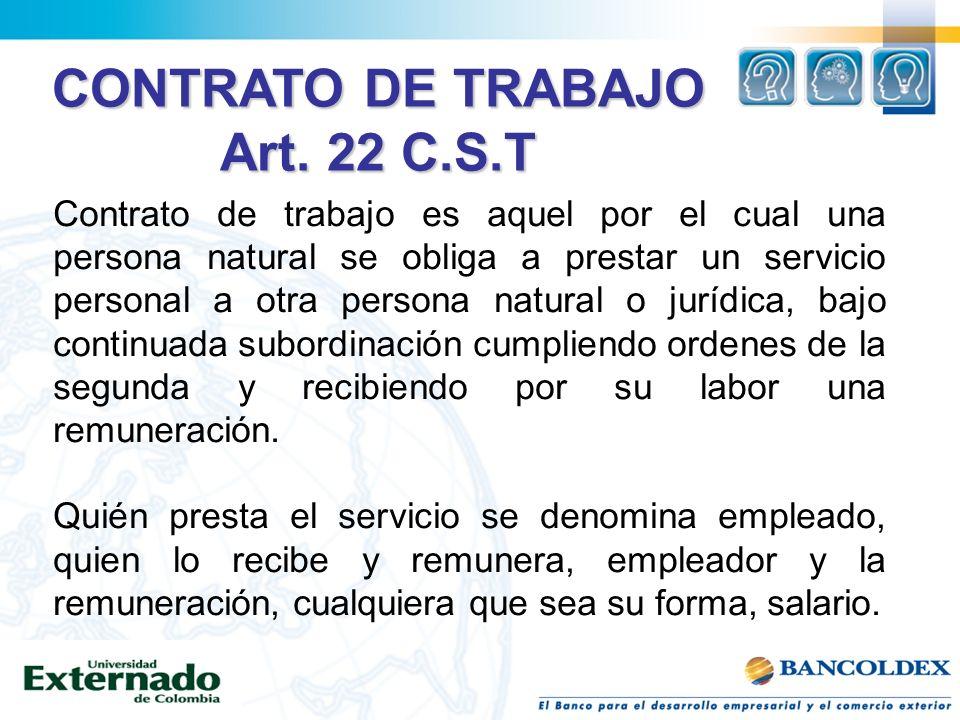 Art. 22 C.S.T Contrato de trabajo es aquel por el cual una persona natural se obliga a prestar un servicio personal a otra persona natural o jurídica,