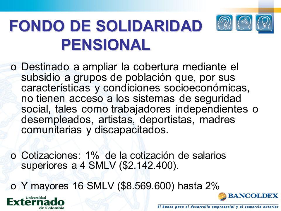 FONDO DE SOLIDARIDAD PENSIONAL oDestinado a ampliar la cobertura mediante el subsidio a grupos de población que, por sus características y condiciones