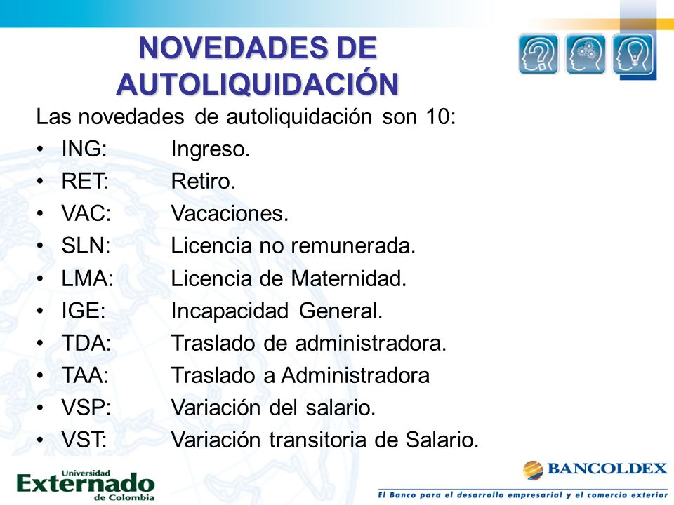 NOVEDADES DE AUTOLIQUIDACIÓN Las novedades de autoliquidación son 10: ING:Ingreso. RET: Retiro. VAC:Vacaciones. SLN:Licencia no remunerada. LMA:Licenc