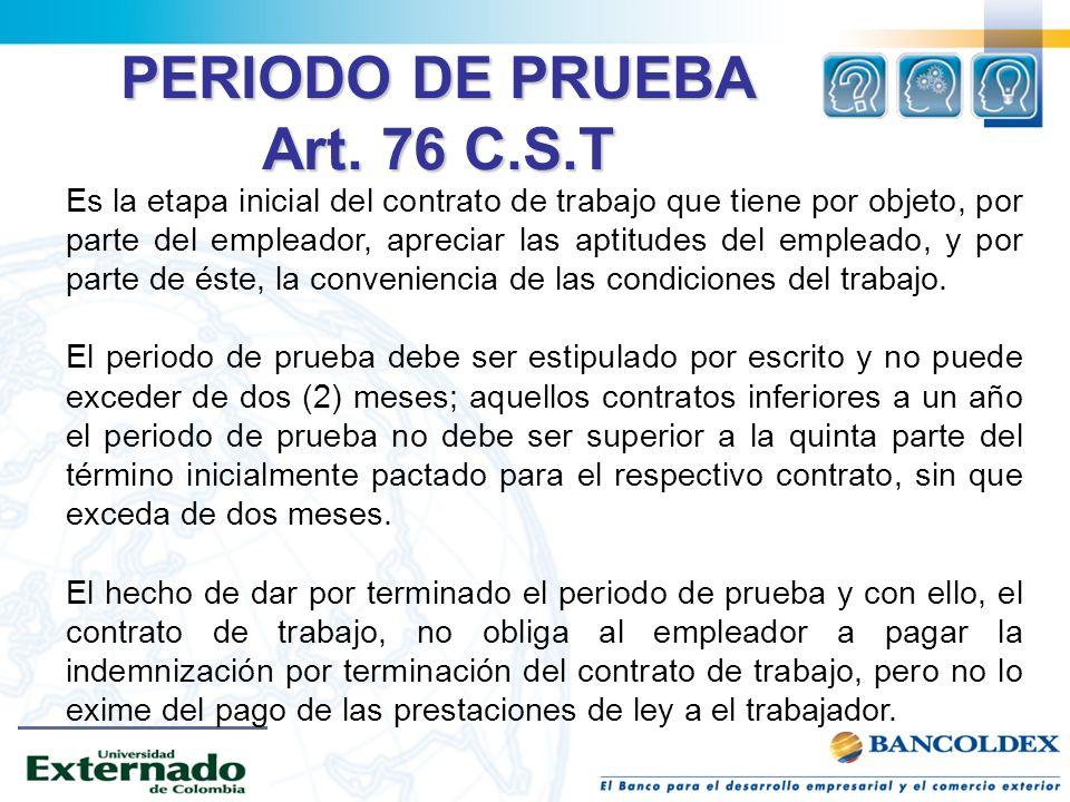PERIODO DE PRUEBA Art. 76 C.S.T Es la etapa inicial del contrato de trabajo que tiene por objeto, por parte del empleador, apreciar las aptitudes del