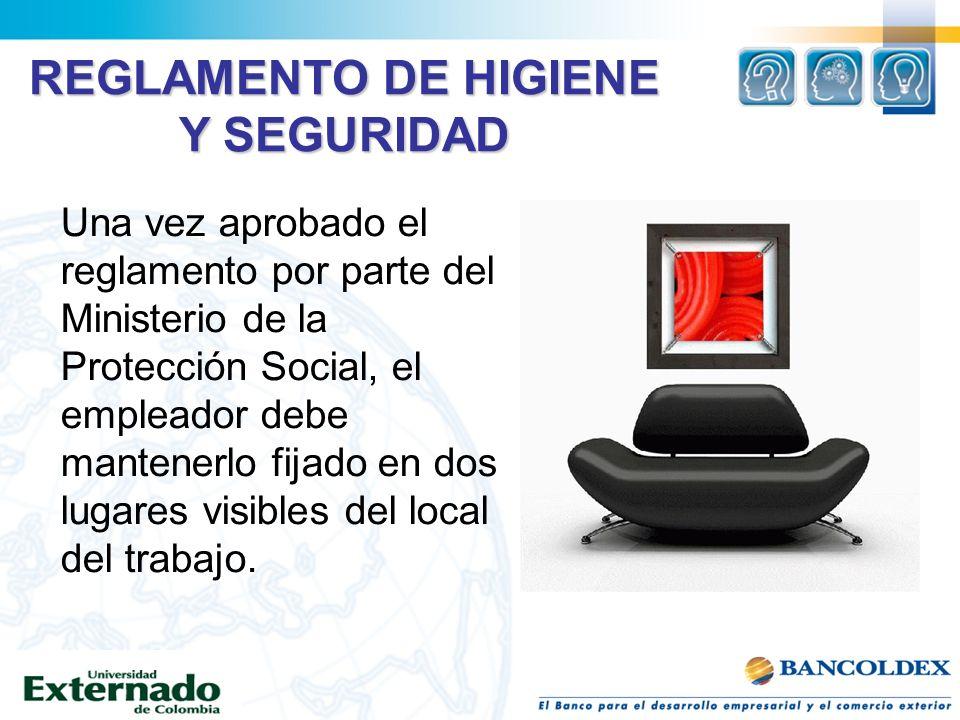 REGLAMENTO DE HIGIENE Y SEGURIDAD Una vez aprobado el reglamento por parte del Ministerio de la Protección Social, el empleador debe mantenerlo fijado