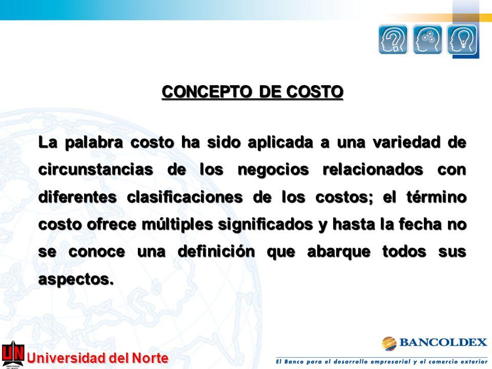Universidad del Norte CONCEPTO DE COSTO La palabra costo ha sido aplicada a una variedad de circunstancias de los negocios relacionados con diferentes