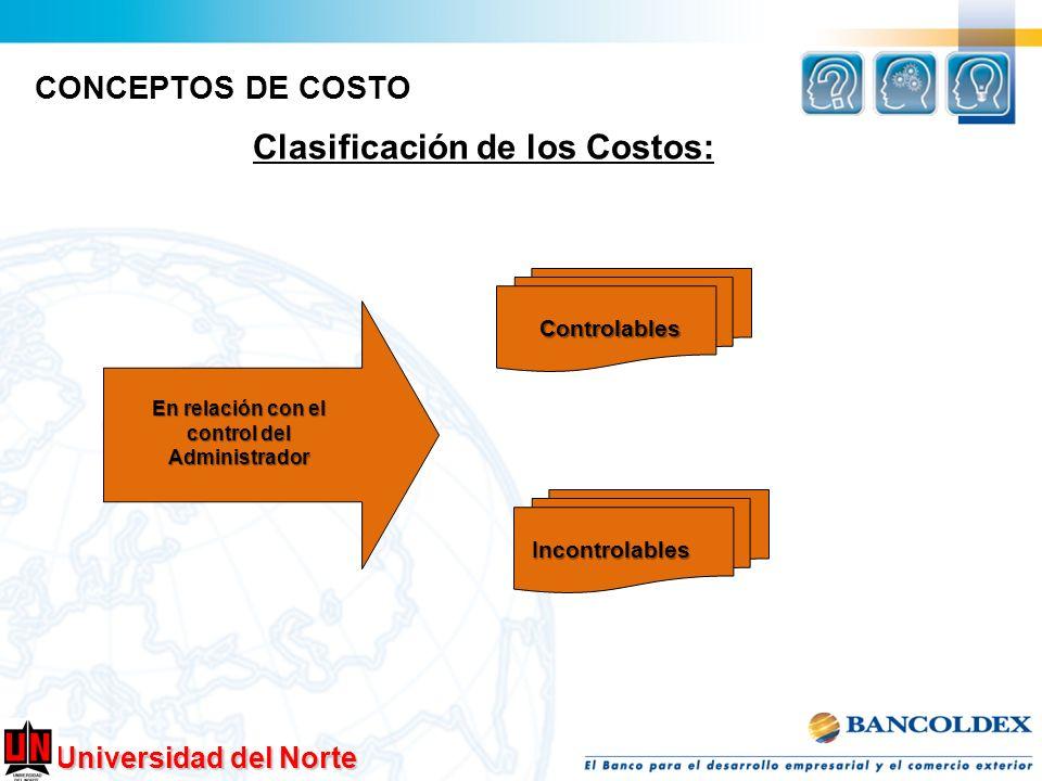 Universidad del Norte Clasificación de los Costos: CONCEPTOS DE COSTO En relación con el control del Administrador Controlables Incontrolables