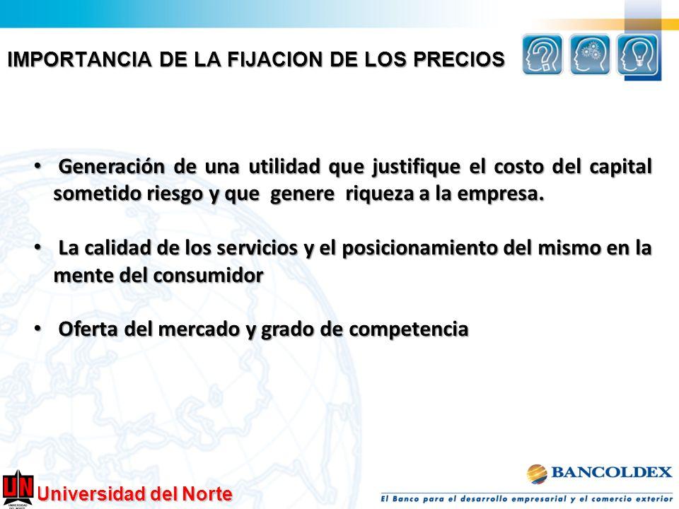 Universidad del Norte IMPORTANCIA DE LA FIJACION DE LOS PRECIOS Generación de una utilidad que justifique el costo del capital sometido riesgo y que g
