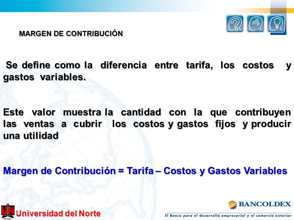 Universidad del Norte MARGEN DE CONTRIBUCIÓN Se define como la diferencia entre tarifa, los costos y gastos variables. Se define como la diferencia en