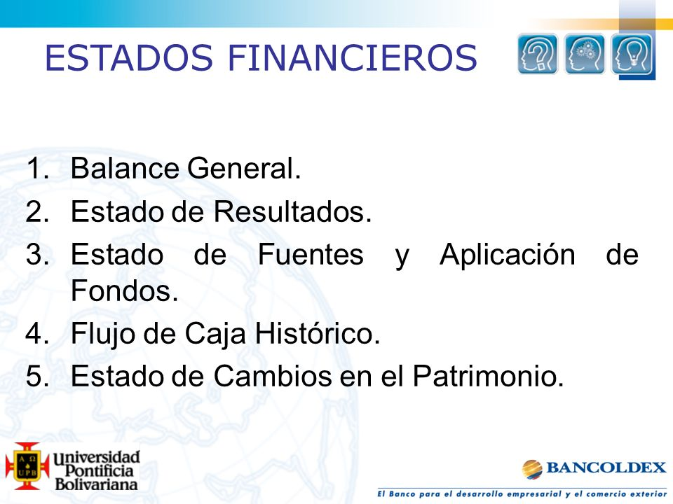 1.Balance General. 2.Estado de Resultados. 3.Estado de Fuentes y Aplicación de Fondos. 4.Flujo de Caja Histórico. 5.Estado de Cambios en el Patrimonio