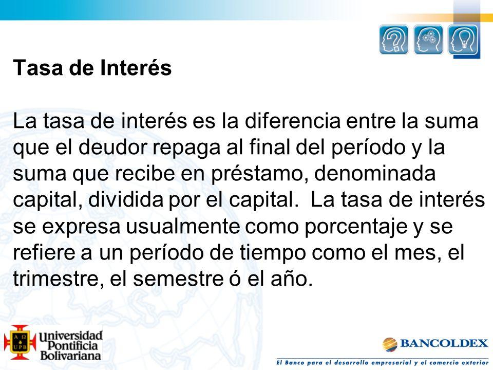 Tasa de Interés La tasa de interés es la diferencia entre la suma que el deudor repaga al final del período y la suma que recibe en préstamo, denomina