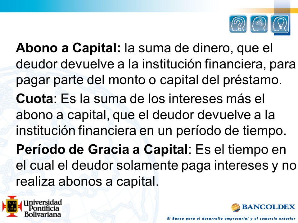 Abono a Capital: la suma de dinero, que el deudor devuelve a la institución financiera, para pagar parte del monto o capital del préstamo. Cuota: Es l
