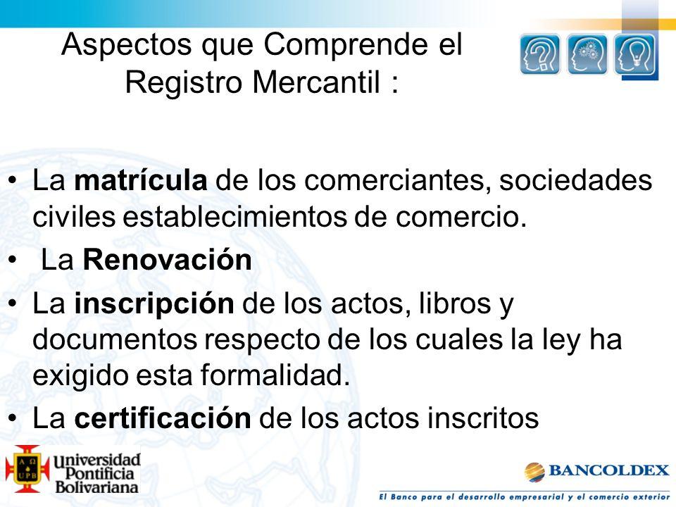 Aspectos que Comprende el Registro Mercantil : La matrícula de los comerciantes, sociedades civiles establecimientos de comercio. La Renovación La ins