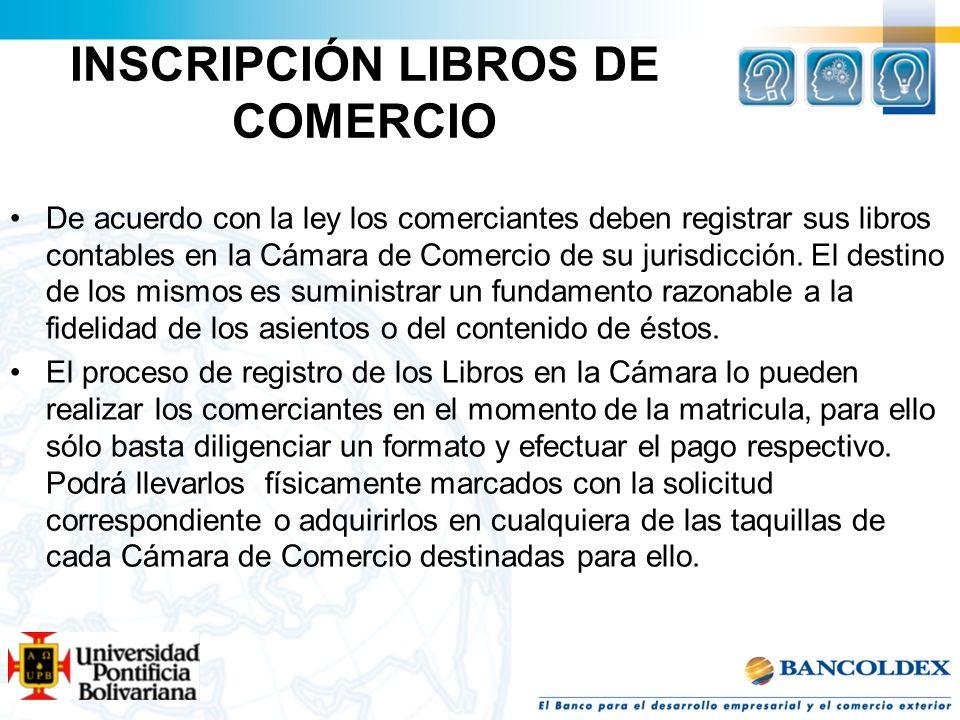 INSCRIPCIÓN LIBROS DE COMERCIO De acuerdo con la ley los comerciantes deben registrar sus libros contables en la Cámara de Comercio de su jurisdicción