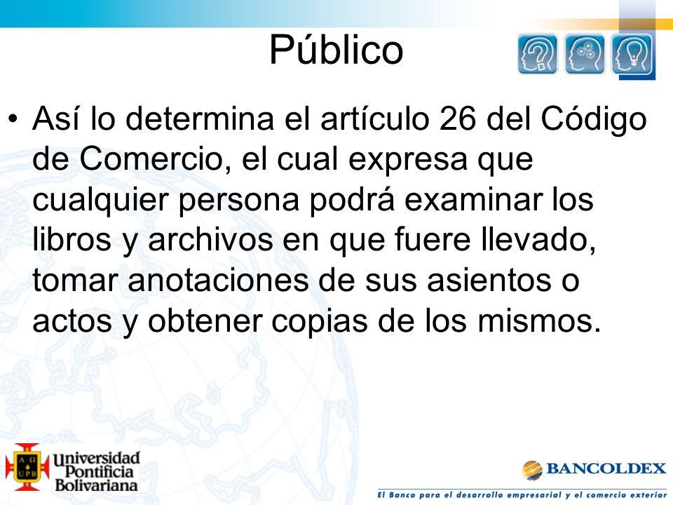 Público Así lo determina el artículo 26 del Código de Comercio, el cual expresa que cualquier persona podrá examinar los libros y archivos en que fuer