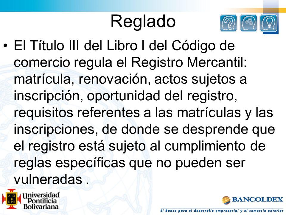 Reglado El Título III del Libro I del Código de comercio regula el Registro Mercantil: matrícula, renovación, actos sujetos a inscripción, oportunidad