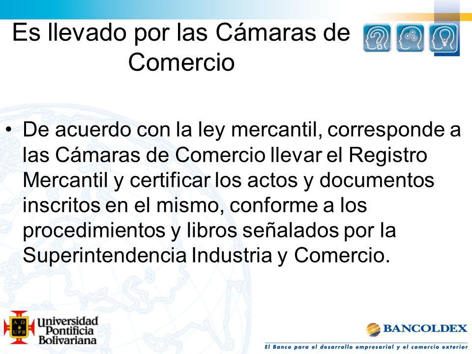 Es llevado por las Cámaras de Comercio De acuerdo con la ley mercantil, corresponde a las Cámaras de Comercio llevar el Registro Mercantil y certifica