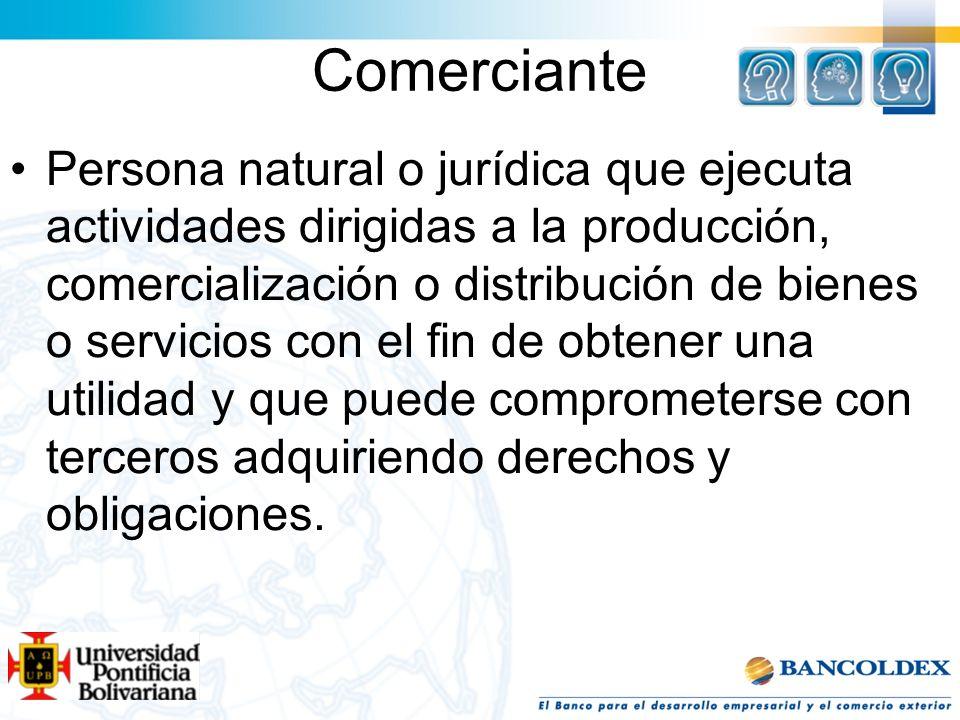 Comerciante Persona natural o jurídica que ejecuta actividades dirigidas a la producción, comercialización o distribución de bienes o servicios con el