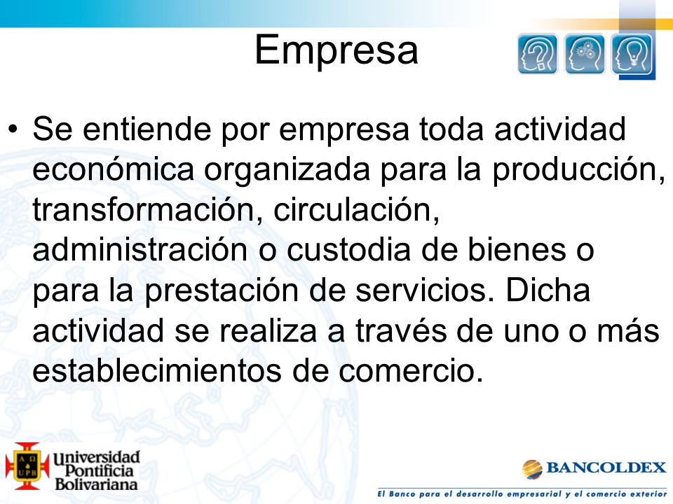 Empresa Se entiende por empresa toda actividad económica organizada para la producción, transformación, circulación, administración o custodia de bien