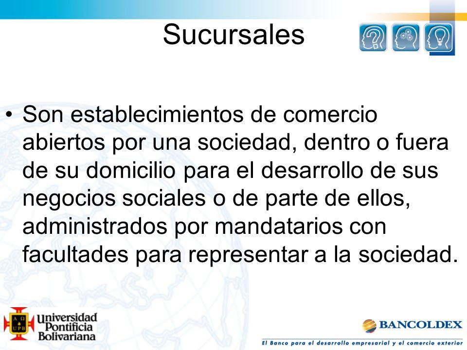 Sucursales Son establecimientos de comercio abiertos por una sociedad, dentro o fuera de su domicilio para el desarrollo de sus negocios sociales o de