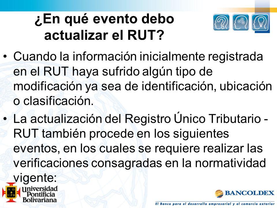 ¿En qué evento debo actualizar el RUT? Cuando la información inicialmente registrada en el RUT haya sufrido algún tipo de modificación ya sea de ident