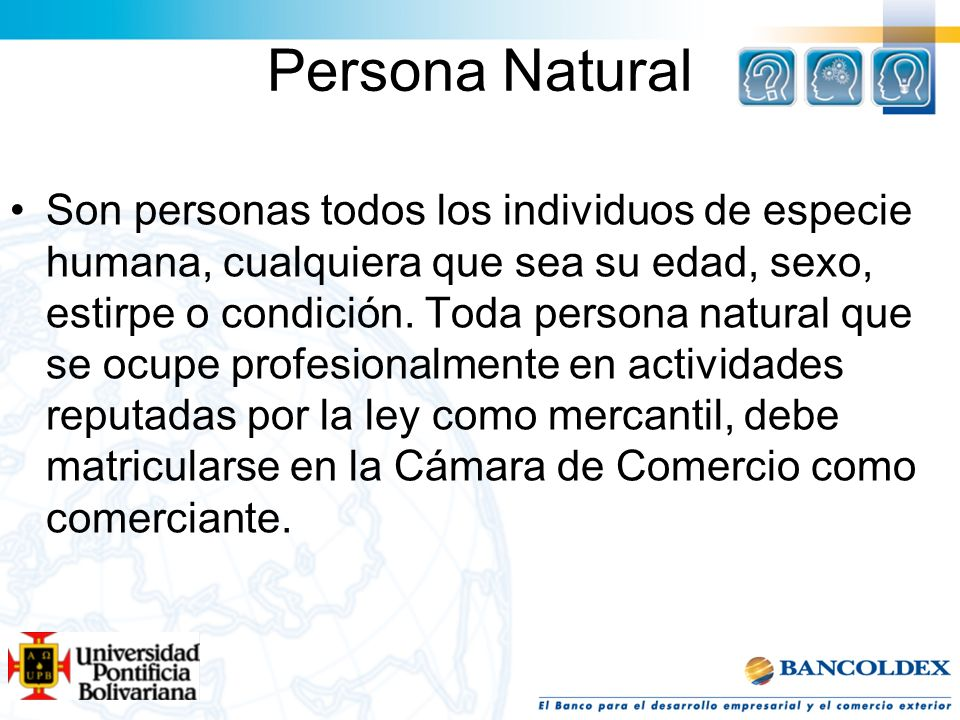 Persona Natural Son personas todos los individuos de especie humana, cualquiera que sea su edad, sexo, estirpe o condición. Toda persona natural que s