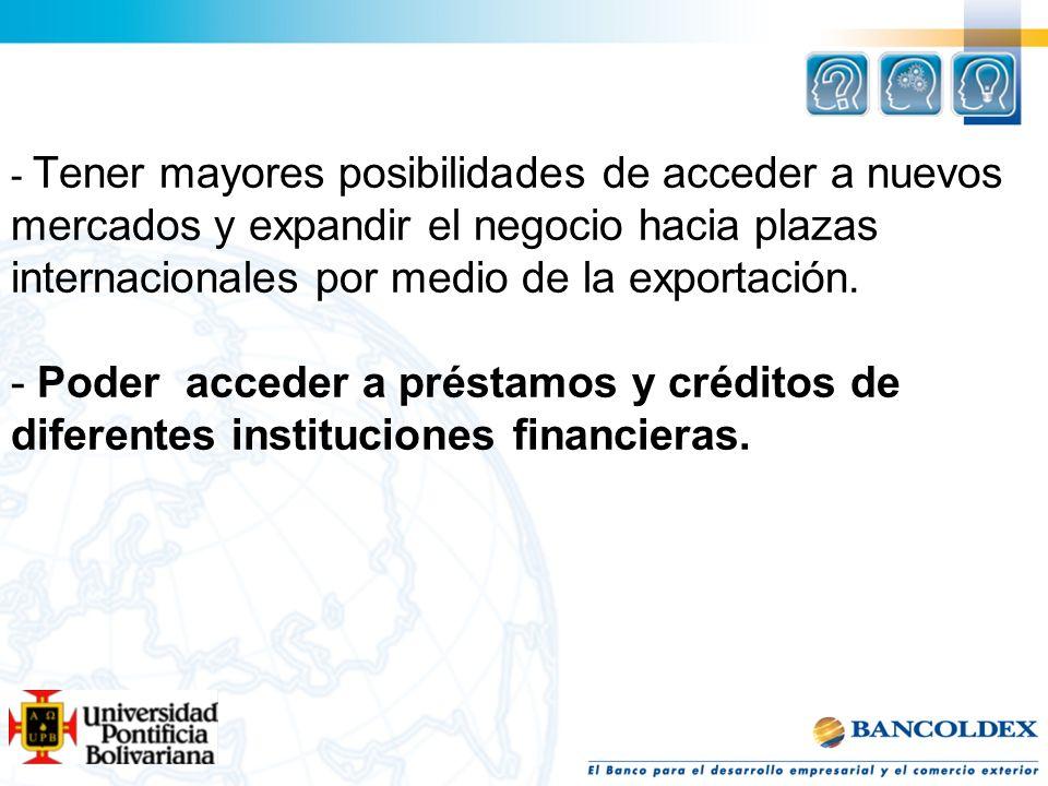 - Tener mayores posibilidades de acceder a nuevos mercados y expandir el negocio hacia plazas internacionales por medio de la exportación. - Poder acc
