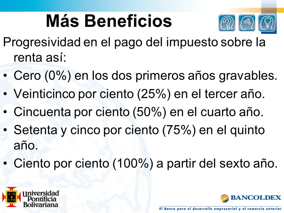 Más Beneficios Progresividad en el pago del impuesto sobre la renta así: Cero (0%) en los dos primeros años gravables. Veinticinco por ciento (25%) en