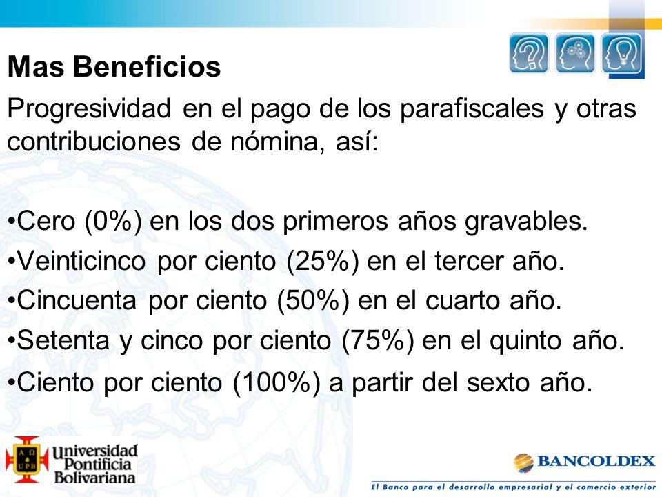 Mas Beneficios Progresividad en el pago de los parafiscales y otras contribuciones de nómina, así: Cero (0%) en los dos primeros años gravables. Veint