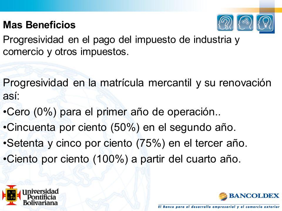 Mas Beneficios Progresividad en el pago del impuesto de industria y comercio y otros impuestos. Progresividad en la matrícula mercantil y su renovació