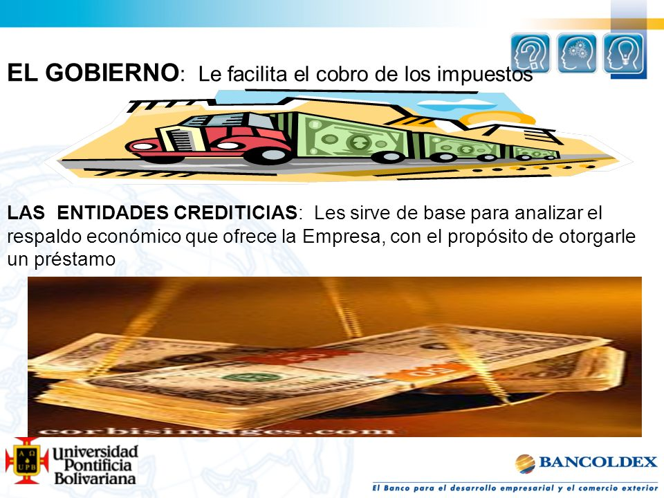 EL GOBIERNO : Le facilita el cobro de los impuestos LAS ENTIDADES CREDITICIAS: Les sirve de base para analizar el respaldo económico que ofrece la Emp